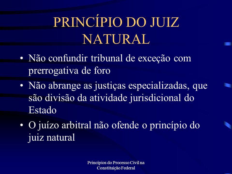 Princípios do Processo Civil na Constituição Federal PRINCÍPIO DO JUIZ NATURAL Não confundir tribunal de exceção com prerrogativa de foro Não abrange