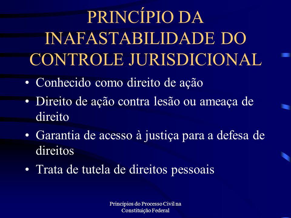 Princípios do Processo Civil na Constituição Federal PRINCÍPIO DA INAFASTABILIDADE DO CONTROLE JURISDICIONAL Conhecido como direito de ação Direito de