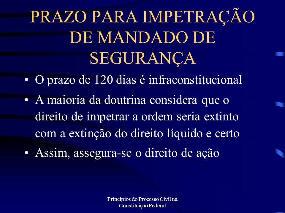 Princípios do Processo Civil na Constituição Federal PRAZO PARA IMPETRAÇÃO DE MANDADO DE SEGURANÇA O prazo de 120 dias é infraconstitucional A maioria