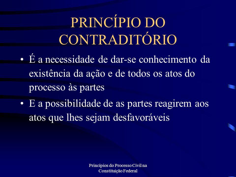 Princípios do Processo Civil na Constituição Federal PRINCÍPIO DO CONTRADITÓRIO É a necessidade de dar-se conhecimento da existência da ação e de todo
