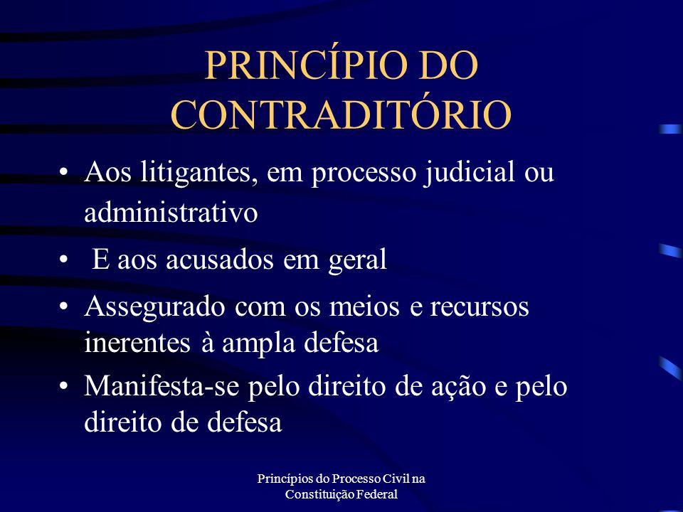 Princípios do Processo Civil na Constituição Federal PRINCÍPIO DO CONTRADITÓRIO Aos litigantes, em processo judicial ou administrativo E aos acusados