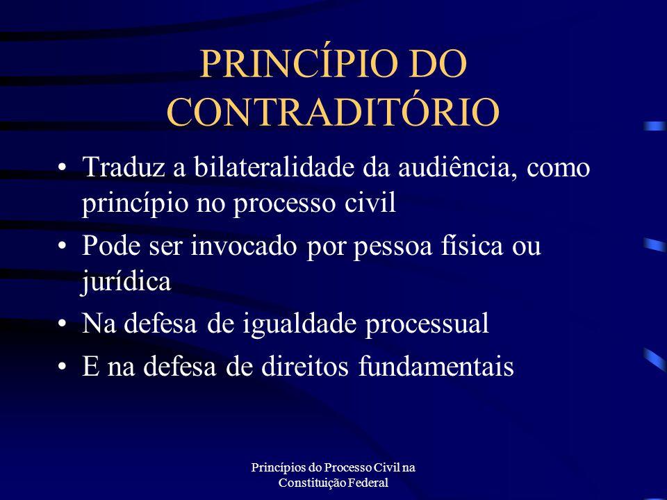 Princípios do Processo Civil na Constituição Federal PRINCÍPIO DO CONTRADITÓRIO Traduz a bilateralidade da audiência, como princípio no processo civil