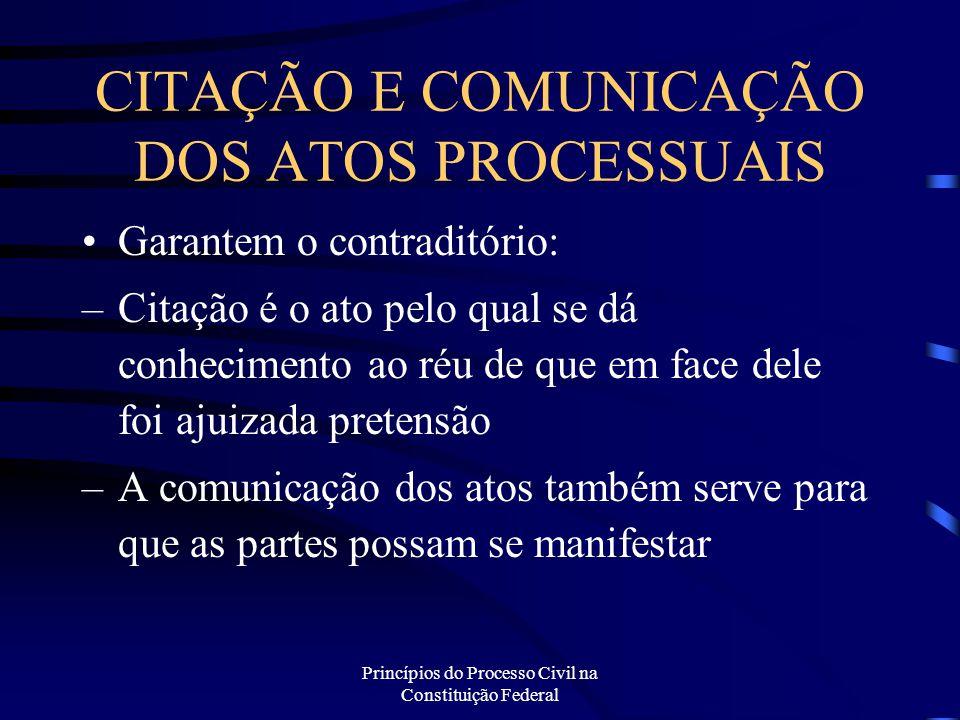 Princípios do Processo Civil na Constituição Federal CITAÇÃO E COMUNICAÇÃO DOS ATOS PROCESSUAIS Garantem o contraditório: –Citação é o ato pelo qual s