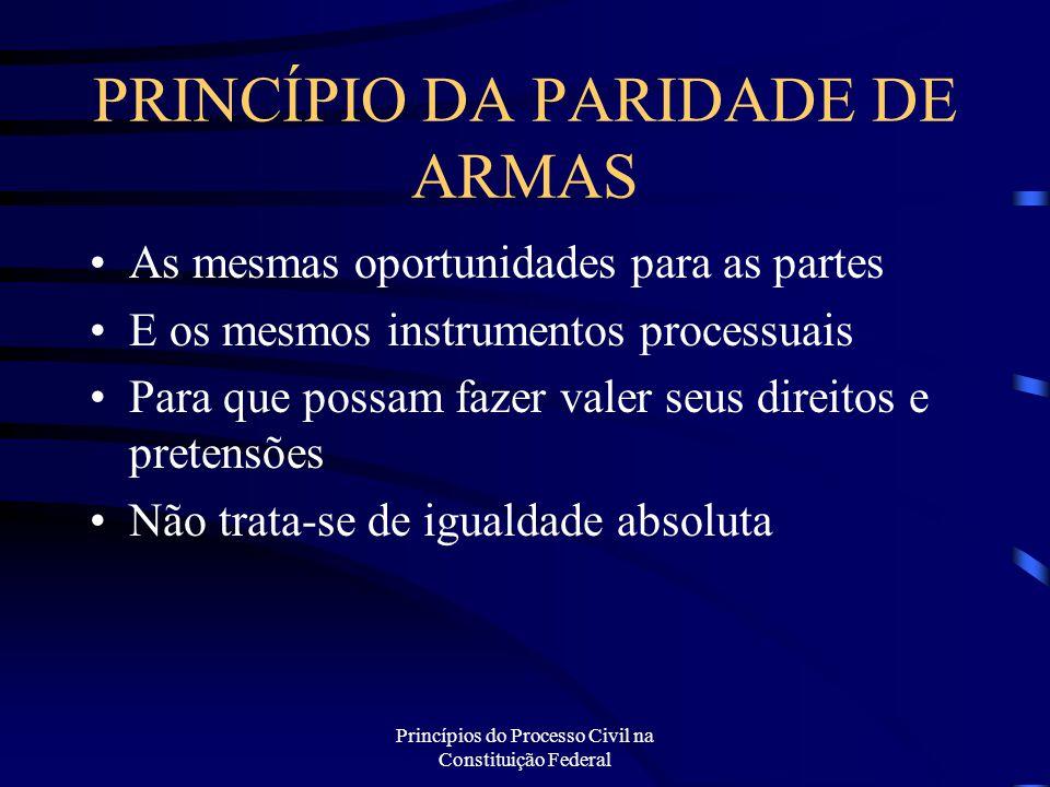 Princípios do Processo Civil na Constituição Federal PRINCÍPIO DA PARIDADE DE ARMAS As mesmas oportunidades para as partes E os mesmos instrumentos pr