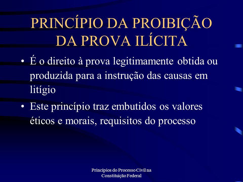 Princípios do Processo Civil na Constituição Federal PRINCÍPIO DA PROIBIÇÃO DA PROVA ILÍCITA É o direito à prova legitimamente obtida ou produzida par