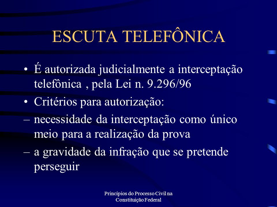Princípios do Processo Civil na Constituição Federal ESCUTA TELEFÔNICA É autorizada judicialmente a interceptação telefônica, pela Lei n. 9.296/96 Cri
