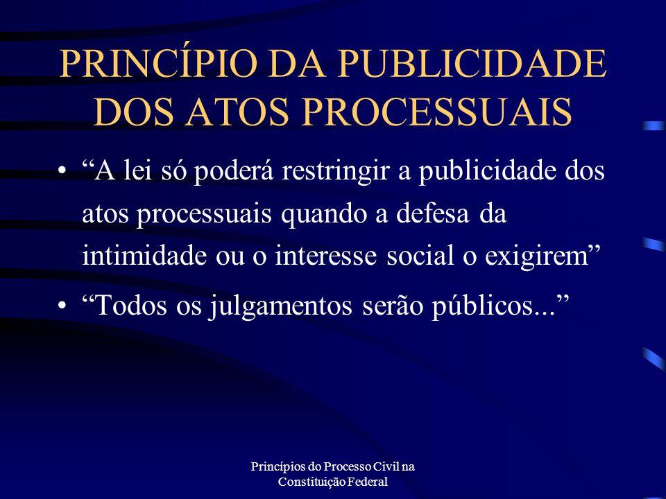 """Princípios do Processo Civil na Constituição Federal PRINCÍPIO DA PUBLICIDADE DOS ATOS PROCESSUAIS """"A lei só poderá restringir a publicidade dos atos"""