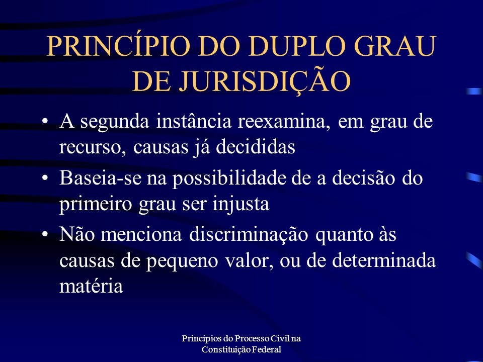 Princípios do Processo Civil na Constituição Federal PRINCÍPIO DO DUPLO GRAU DE JURISDIÇÃO A segunda instância reexamina, em grau de recurso, causas j
