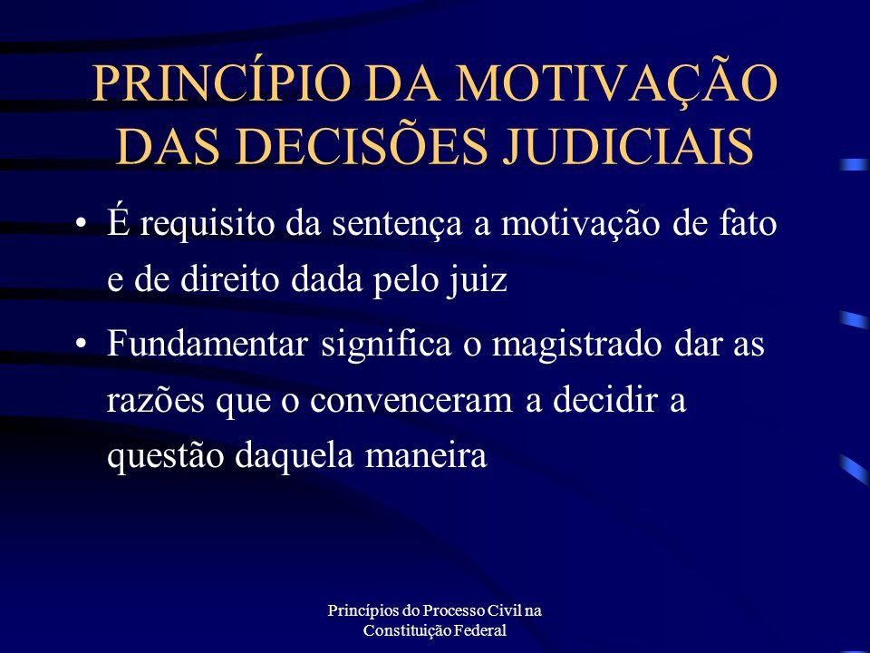 Princípios do Processo Civil na Constituição Federal PRINCÍPIO DA MOTIVAÇÃO DAS DECISÕES JUDICIAIS É requisito da sentença a motivação de fato e de di