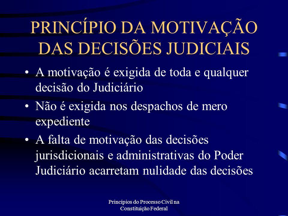 Princípios do Processo Civil na Constituição Federal PRINCÍPIO DA MOTIVAÇÃO DAS DECISÕES JUDICIAIS A motivação é exigida de toda e qualquer decisão do