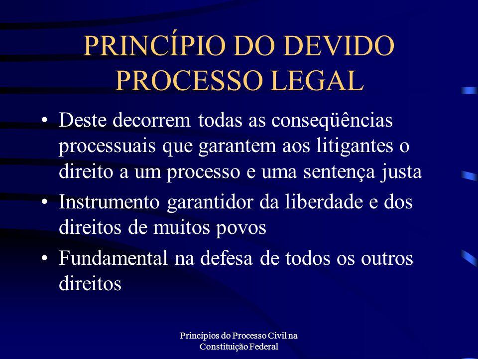 Princípios do Processo Civil na Constituição Federal PRINCÍPIO DO DEVIDO PROCESSO LEGAL Deste decorrem todas as conseqüências processuais que garantem