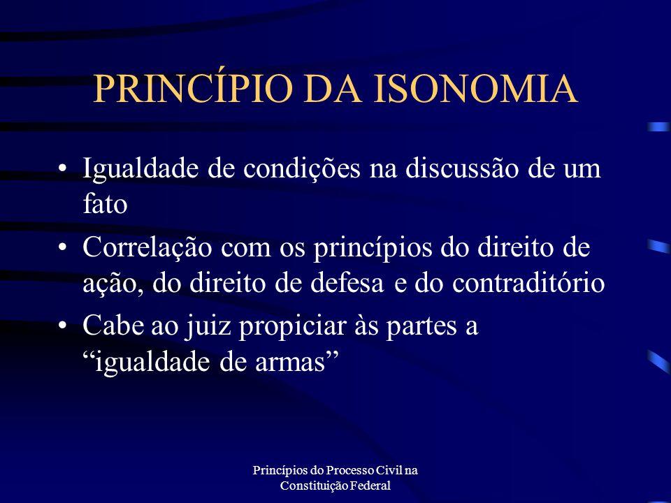 Princípios do Processo Civil na Constituição Federal PRINCÍPIO DA ISONOMIA Visa tanto o criador como o aplicador da norma Primeiro destinatário é o próprio legislador infraconstitucional, para a elaboração de todas as leis É parte essencial do processo