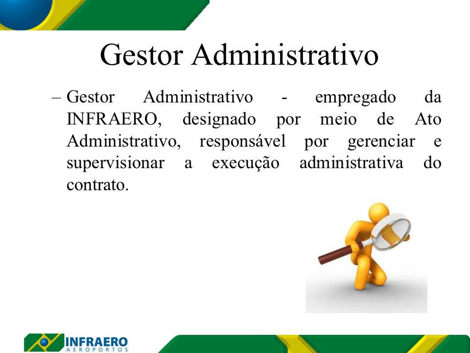 Gestor Administrativo –Gestor Administrativo - empregado da INFRAERO, designado por meio de Ato Administrativo, responsável por gerenciar e supervisionar a execução administrativa do contrato.