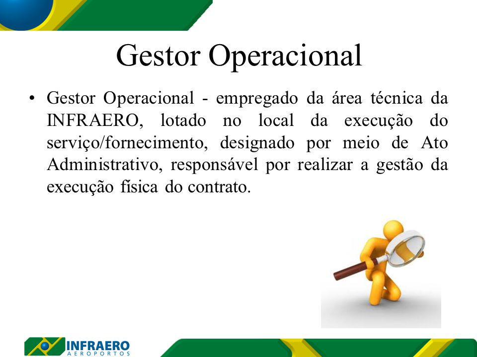Gestor Operacional Gestor Operacional - empregado da área técnica da INFRAERO, lotado no local da execução do serviço/fornecimento, designado por meio de Ato Administrativo, responsável por realizar a gestão da execução física do contrato.