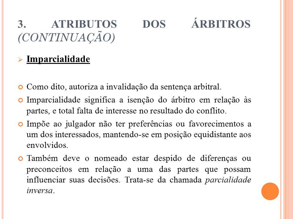 3. ATRIBUTOS DOS ÁRBITROS (CONTINUAÇÃO)  Imparcialidade Como dito, autoriza a invalidação da sentença arbitral. Imparcialidade significa a isenção do