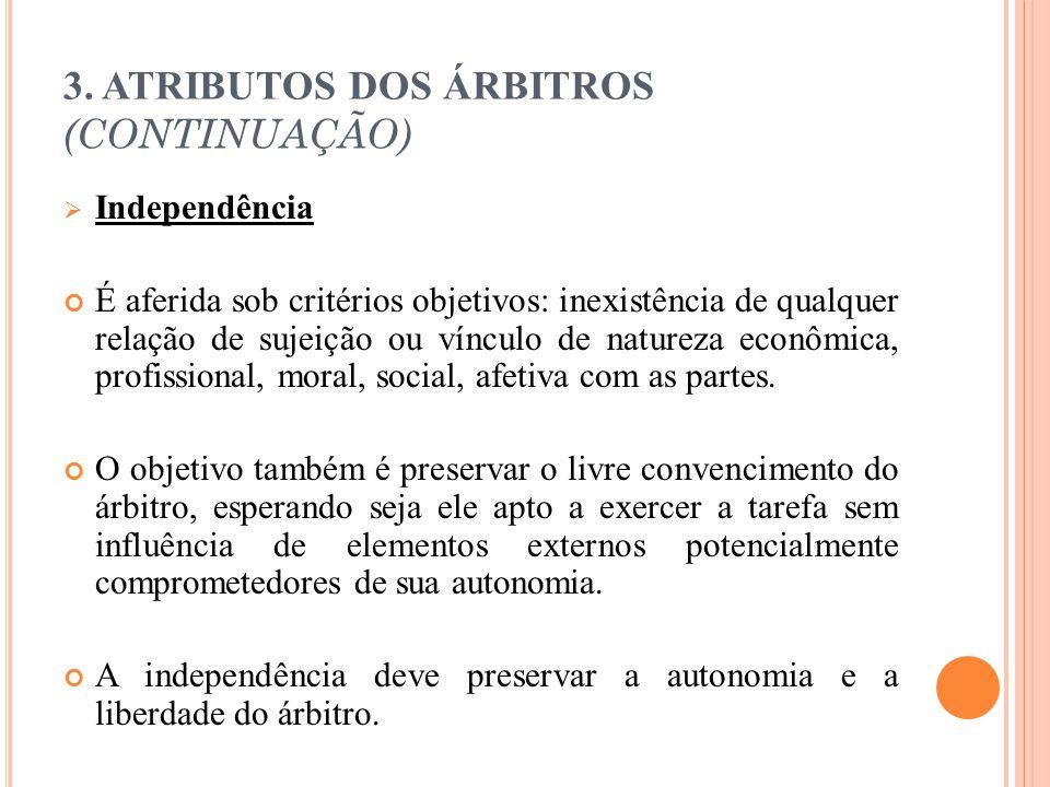 3. ATRIBUTOS DOS ÁRBITROS (CONTINUAÇÃO)  Independência É aferida sob critérios objetivos: inexistência de qualquer relação de sujeição ou vínculo de