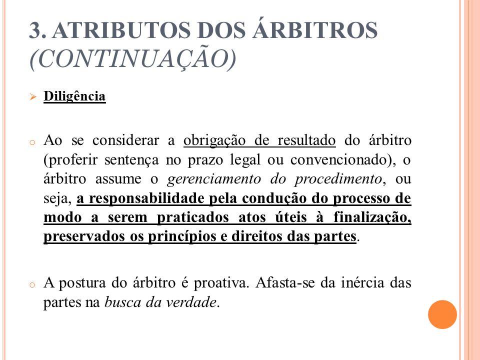 3. ATRIBUTOS DOS ÁRBITROS (CONTINUAÇÃO)  Diligência o Ao se considerar a obrigação de resultado do árbitro (proferir sentença no prazo legal ou conve