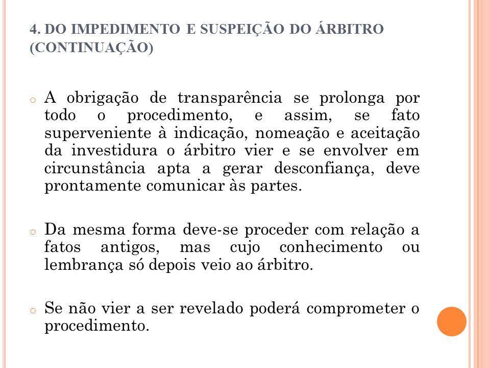 4. DO IMPEDIMENTO E SUSPEIÇÃO DO ÁRBITRO (CONTINUAÇÃO) o A obrigação de transparência se prolonga por todo o procedimento, e assim, se fato supervenie