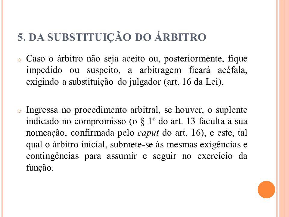 5. DA SUBSTITUIÇÃO DO ÁRBITRO o Caso o árbitro não seja aceito ou, posteriormente, fique impedido ou suspeito, a arbitragem ficará acéfala, exigindo a