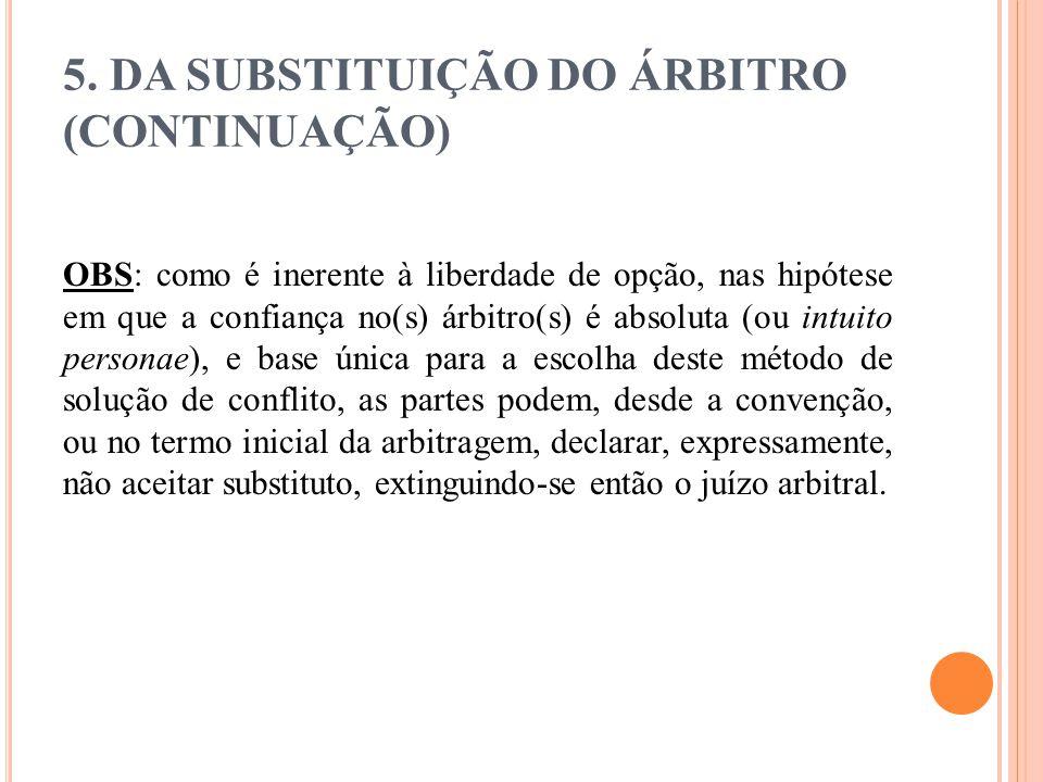 5. DA SUBSTITUIÇÃO DO ÁRBITRO (CONTINUAÇÃO) OBS: como é inerente à liberdade de opção, nas hipótese em que a confiança no(s) árbitro(s) é absoluta (ou