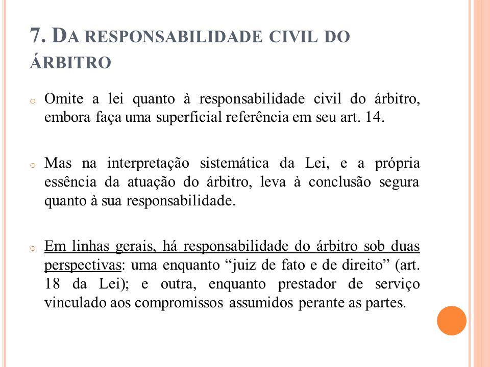 7. D A RESPONSABILIDADE CIVIL DO ÁRBITRO o Omite a lei quanto à responsabilidade civil do árbitro, embora faça uma superficial referência em seu art.