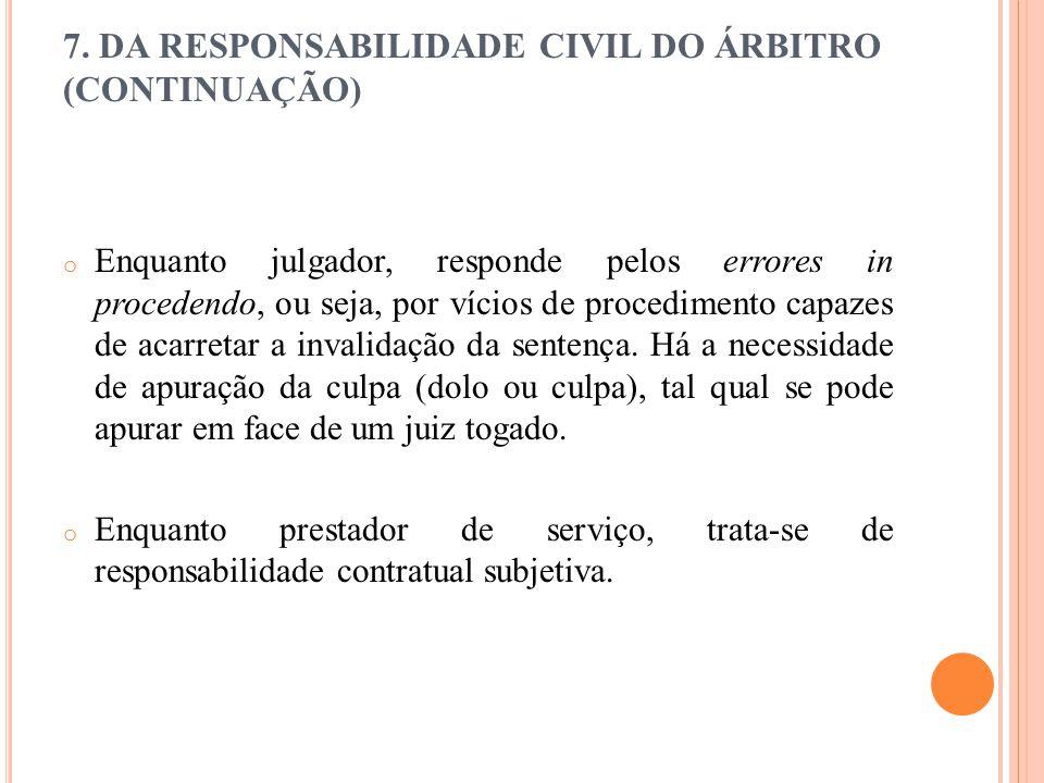 7. DA RESPONSABILIDADE CIVIL DO ÁRBITRO (CONTINUAÇÃO) o Enquanto julgador, responde pelos errores in procedendo, ou seja, por vícios de procedimento c