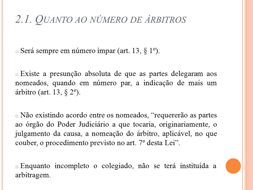 2.1. Q UANTO AO NÚMERO DE ÁRBITROS o Será sempre em número ímpar (art. 13, § 1º). o Existe a presunção absoluta de que as partes delegaram aos nomeado