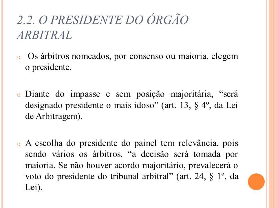 2.2. O PRESIDENTE DO ÓRGÃO ARBITRAL o Os árbitros nomeados, por consenso ou maioria, elegem o presidente. o Diante do impasse e sem posição majoritári
