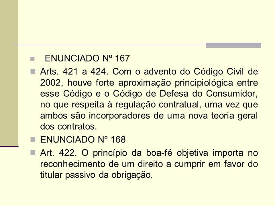 . ENUNCIADO Nº 167 Arts. 421 a 424. Com o advento do Código Civil de 2002, houve forte aproximação principiológica entre esse Código e o Código de Def