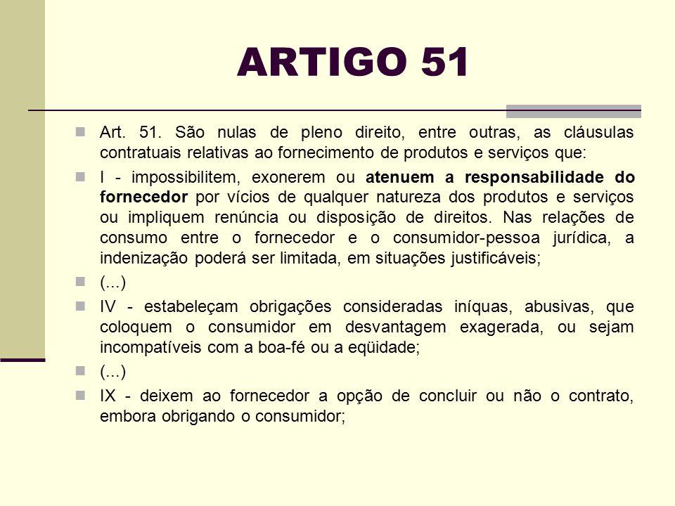 ARTIGO 51 Art. 51. São nulas de pleno direito, entre outras, as cláusulas contratuais relativas ao fornecimento de produtos e serviços que: I - imposs