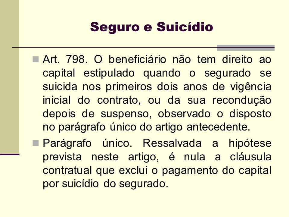 Seguro e Suicídio Art. 798. O beneficiário não tem direito ao capital estipulado quando o segurado se suicida nos primeiros dois anos de vigência inic
