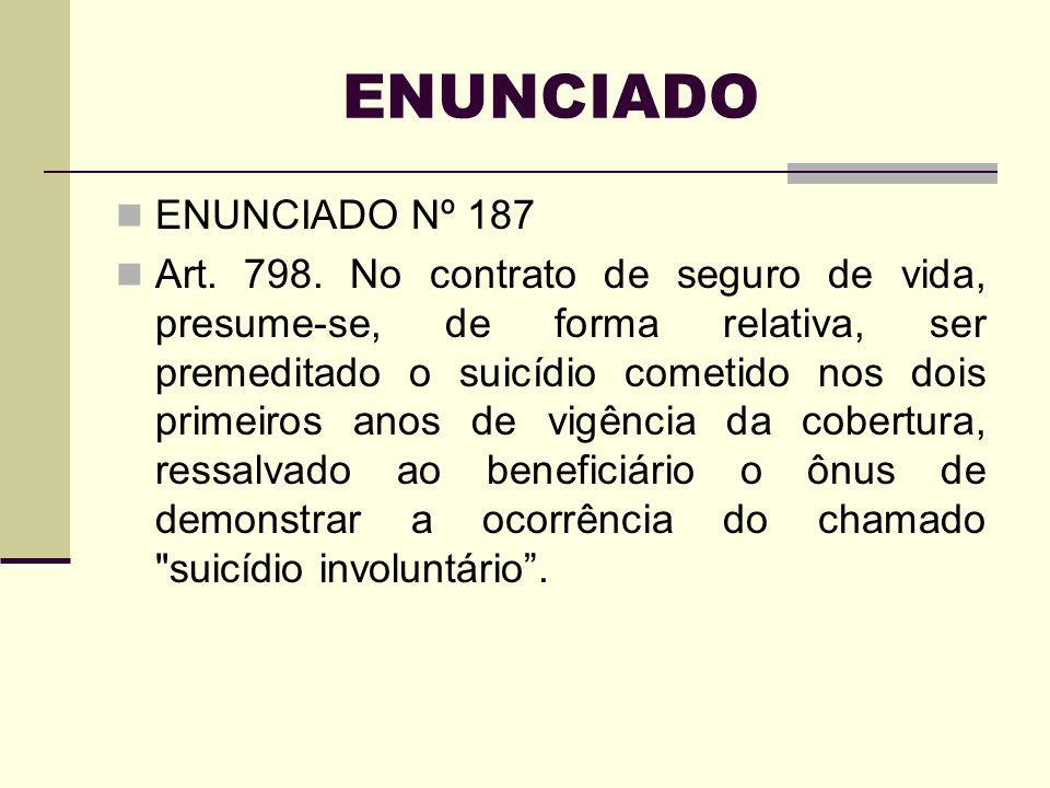 ENUNCIADO ENUNCIADO Nº 187 Art. 798. No contrato de seguro de vida, presume-se, de forma relativa, ser premeditado o suicídio cometido nos dois primei