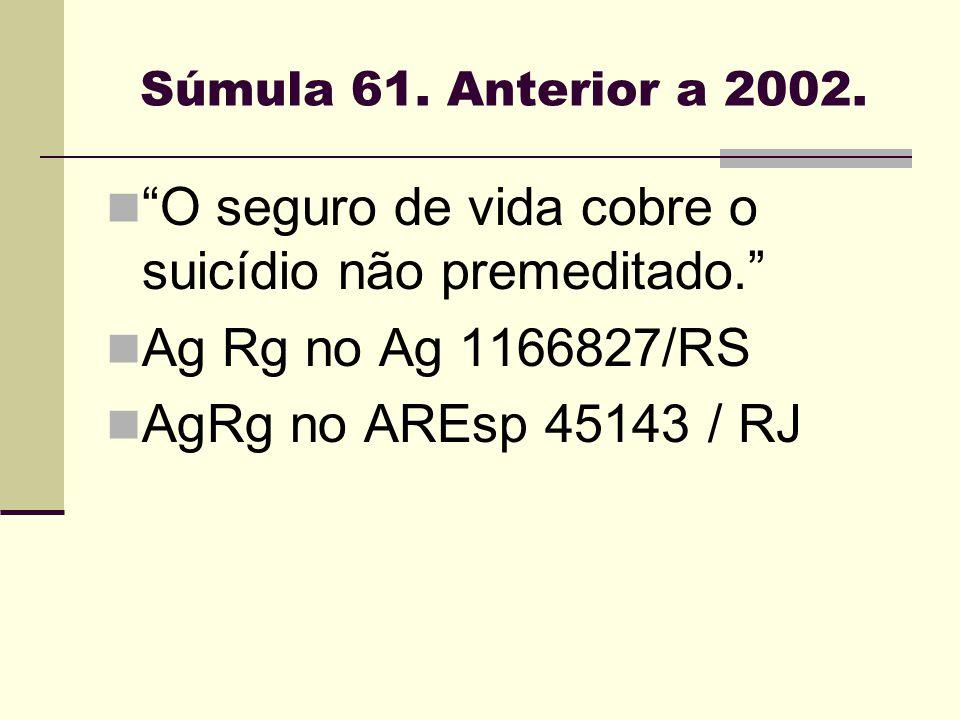 """Súmula 61. Anterior a 2002. """"O seguro de vida cobre o suicídio não premeditado."""" Ag Rg no Ag 1166827/RS AgRg no AREsp 45143 / RJ"""