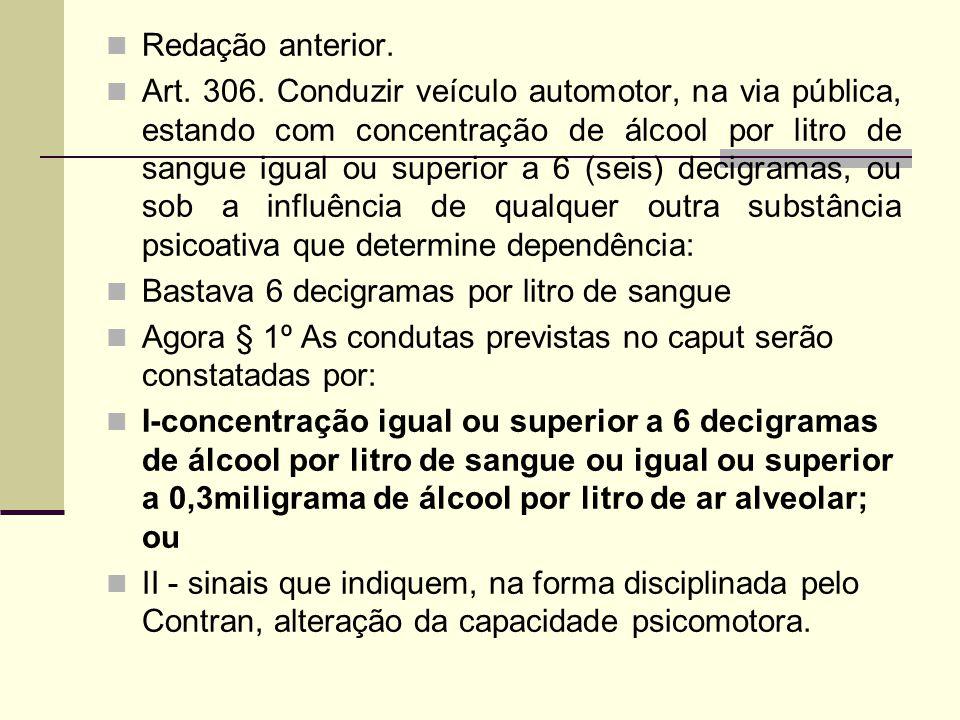 Redação anterior. Art. 306. Conduzir veículo automotor, na via pública, estando com concentração de álcool por litro de sangue igual ou superior a 6 (