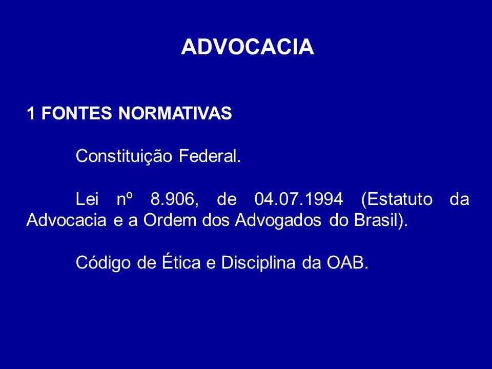 ADVOCACIA 1 FONTES NORMATIVAS Constituição Federal. Lei nº 8.906, de 04.07.1994 (Estatuto da Advocacia e a Ordem dos Advogados do Brasil). Código de É