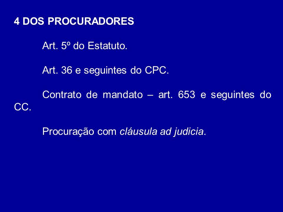 4 DOS PROCURADORES Art. 5º do Estatuto. Art. 36 e seguintes do CPC. Contrato de mandato – art. 653 e seguintes do CC. Procuração com cláusula ad judic