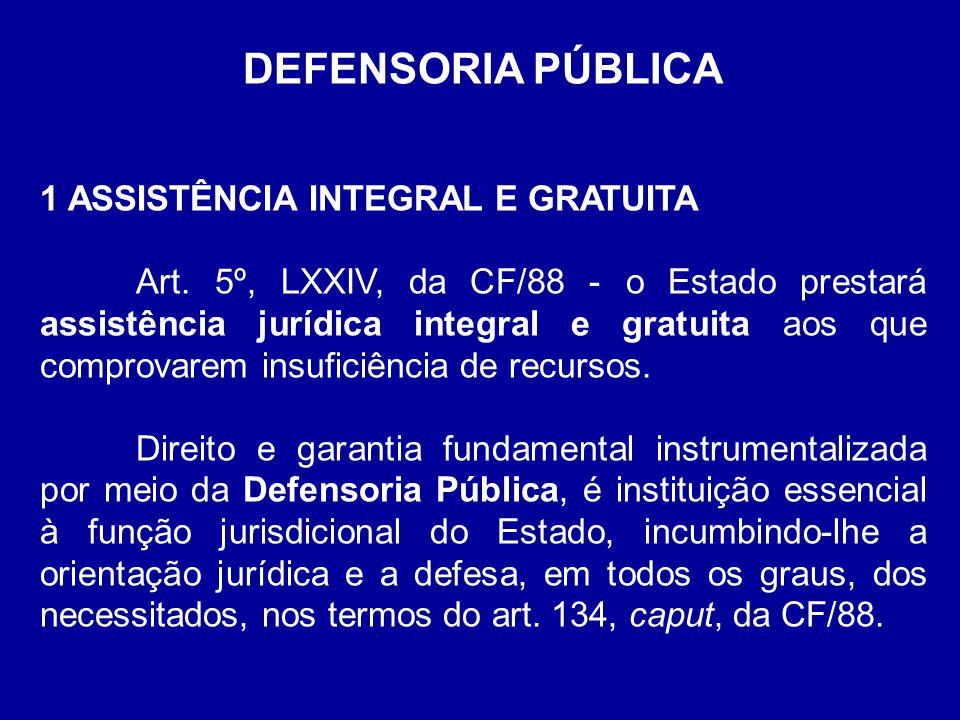 DEFENSORIA PÚBLICA 1 ASSISTÊNCIA INTEGRAL E GRATUITA Art. 5º, LXXIV, da CF/88 - o Estado prestará assistência jurídica integral e gratuita aos que com