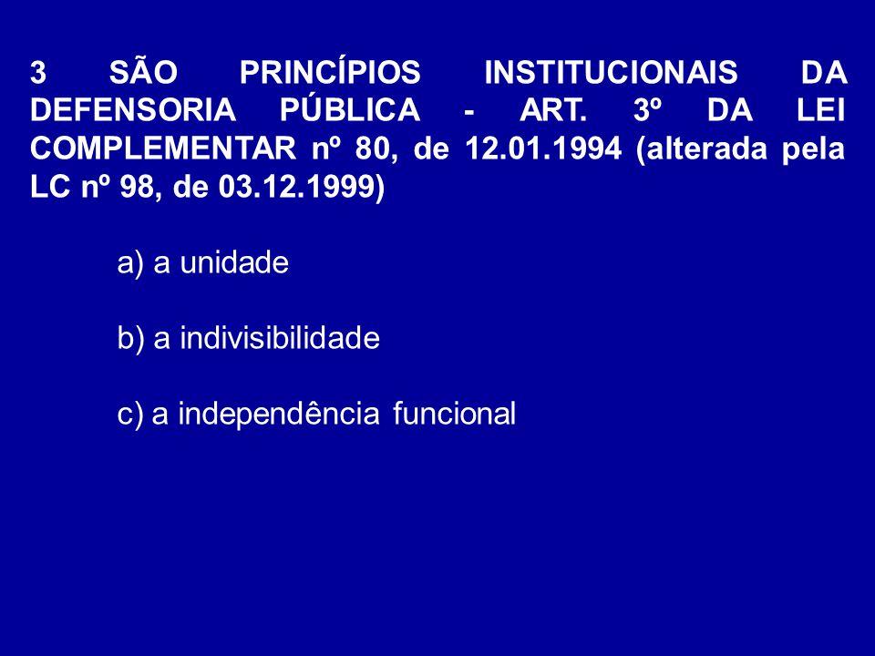 3 SÃO PRINCÍPIOS INSTITUCIONAIS DA DEFENSORIA PÚBLICA - ART. 3º DA LEI COMPLEMENTAR nº 80, de 12.01.1994 (alterada pela LC nº 98, de 03.12.1999) a) a