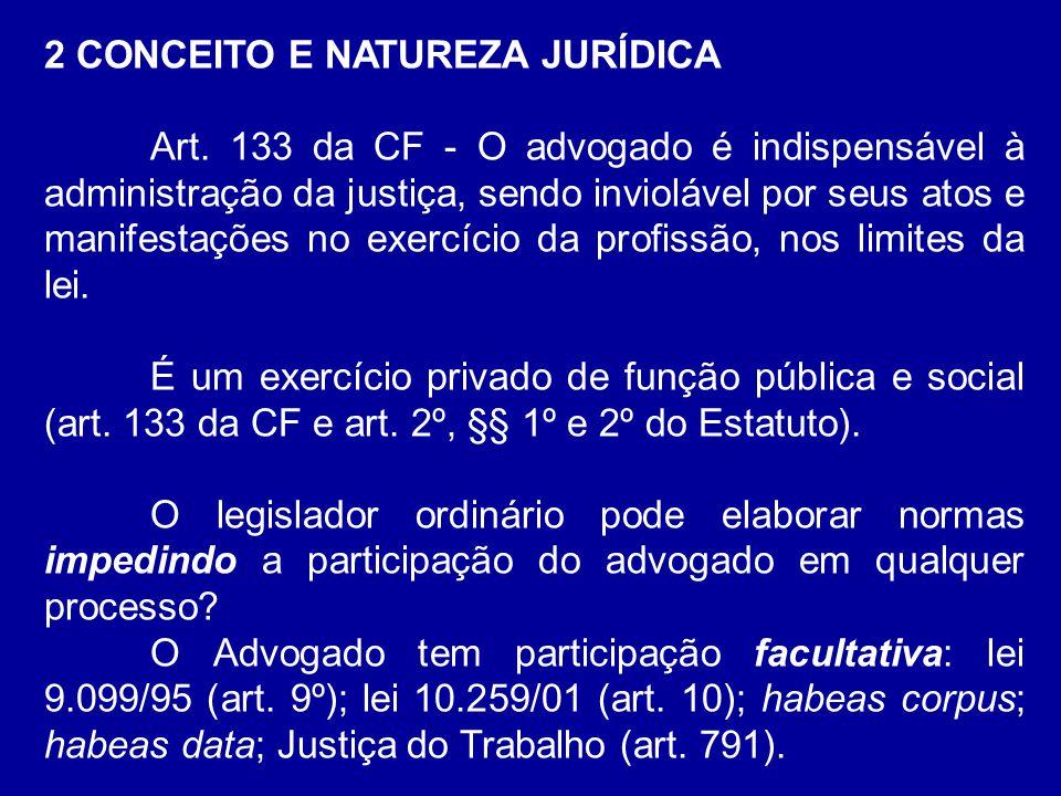 2 CONCEITO E NATUREZA JURÍDICA Art. 133 da CF - O advogado é indispensável à administração da justiça, sendo inviolável por seus atos e manifestações