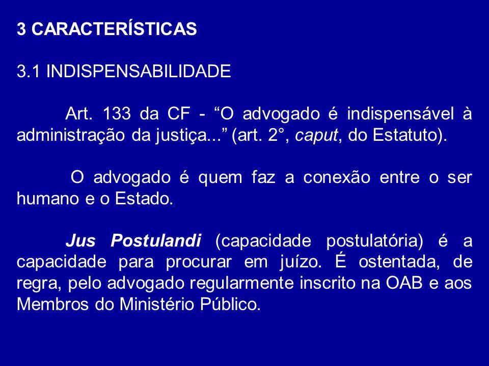 """3 CARACTERÍSTICAS 3.1 INDISPENSABILIDADE Art. 133 da CF - """"O advogado é indispensável à administração da justiça..."""" (art. 2°, caput, do Estatuto). O"""