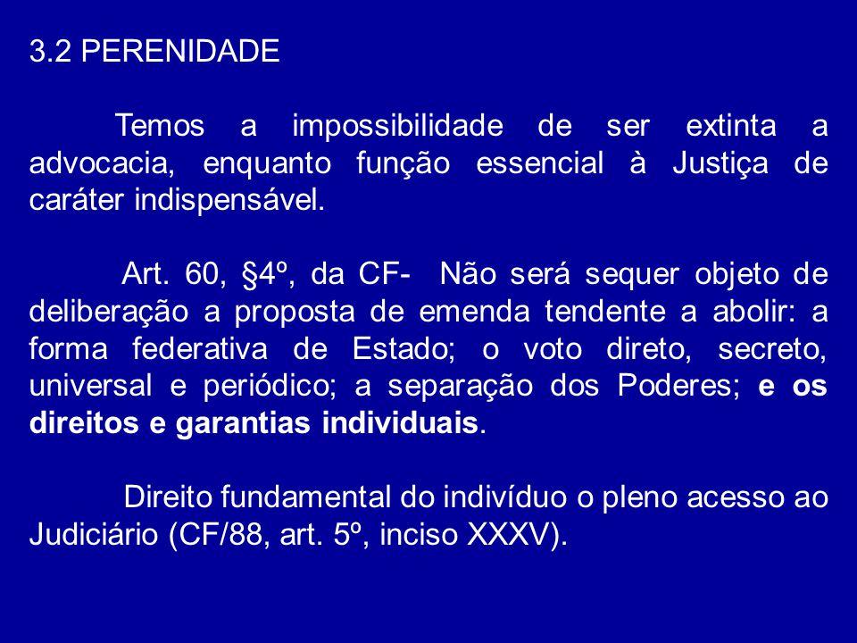 3.2 PERENIDADE Temos a impossibilidade de ser extinta a advocacia, enquanto função essencial à Justiça de caráter indispensável. Art. 60, §4º, da CF-