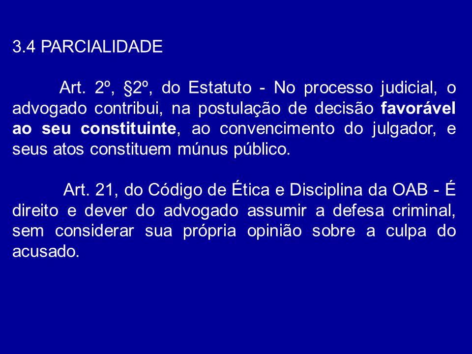 3.4 PARCIALIDADE Art. 2º, §2º, do Estatuto - No processo judicial, o advogado contribui, na postulação de decisão favorável ao seu constituinte, ao co