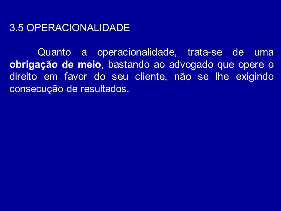 3.5 OPERACIONALIDADE Quanto a operacionalidade, trata-se de uma obrigação de meio, bastando ao advogado que opere o direito em favor do seu cliente, n