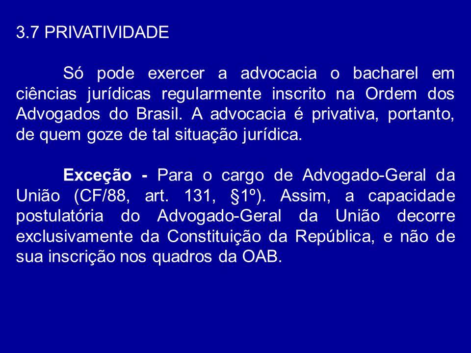 3.7 PRIVATIVIDADE Só pode exercer a advocacia o bacharel em ciências jurídicas regularmente inscrito na Ordem dos Advogados do Brasil. A advocacia é p