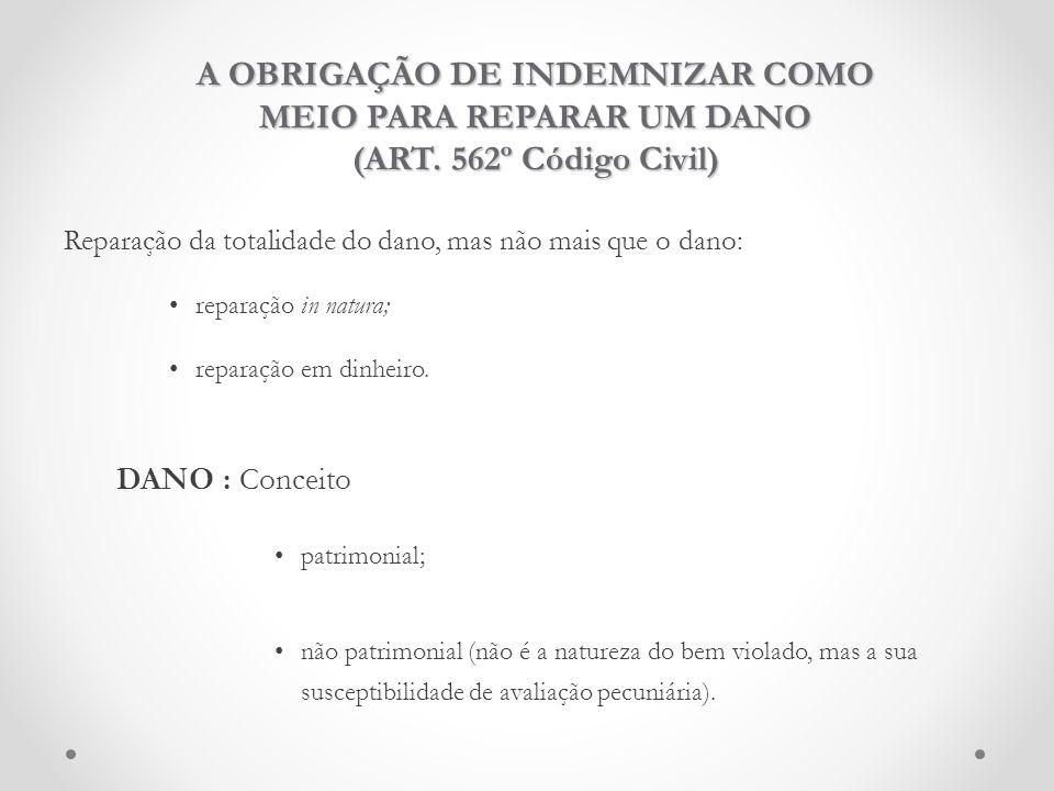 A OBRIGAÇÃO DE INDEMNIZAR COMO MEIO PARA REPARAR UM DANO (ART. 562º Código Civil) Reparação da totalidade do dano, mas não mais que o dano: reparação
