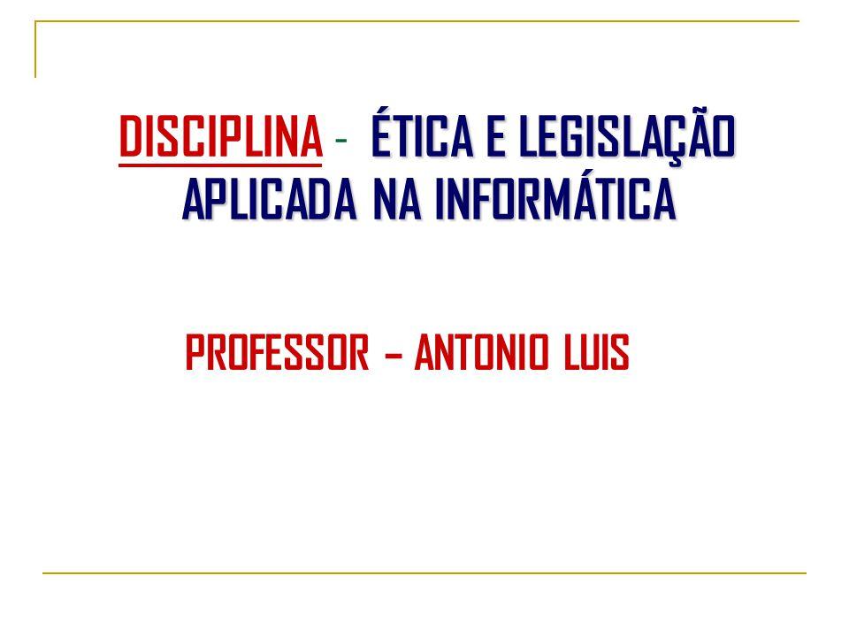 ÉTICA E LEGISLAÇÃO APLICADA NA INFORMÁTICA DISCIPLINA - ÉTICA E LEGISLAÇÃO APLICADA NA INFORMÁTICA PROFESSOR – ANTONIO LUIS
