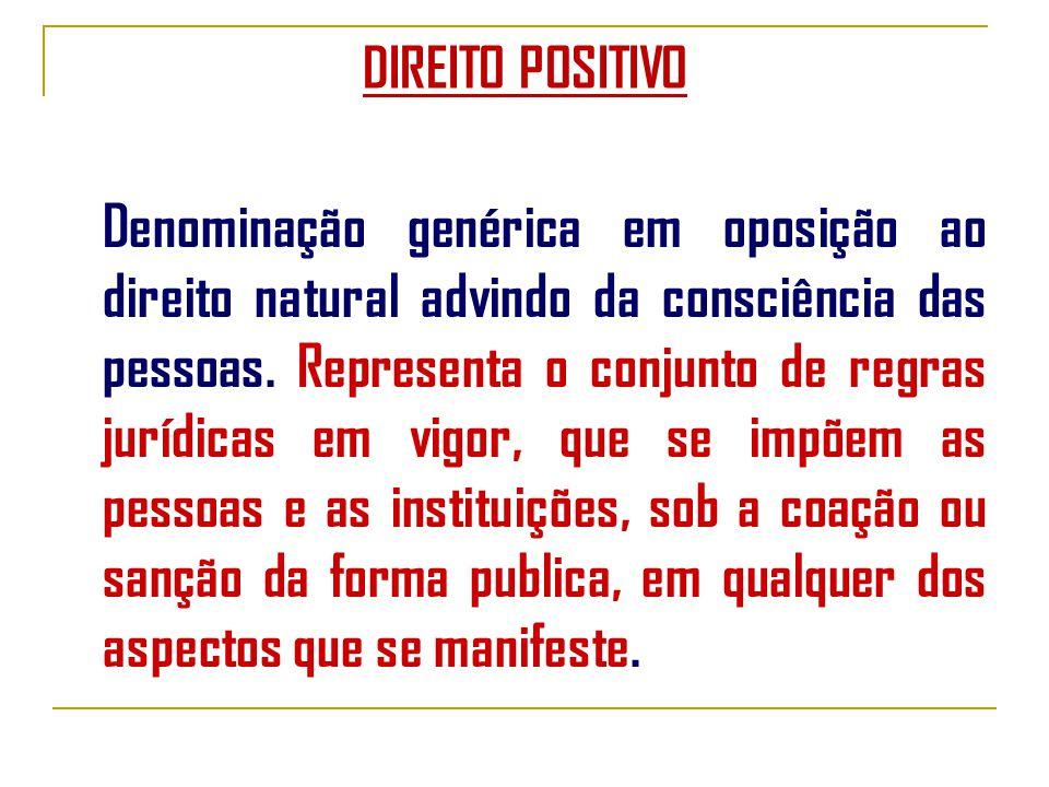 DIREITO POSITIVO Denominação genérica em oposição ao direito natural advindo da consciência das pessoas.