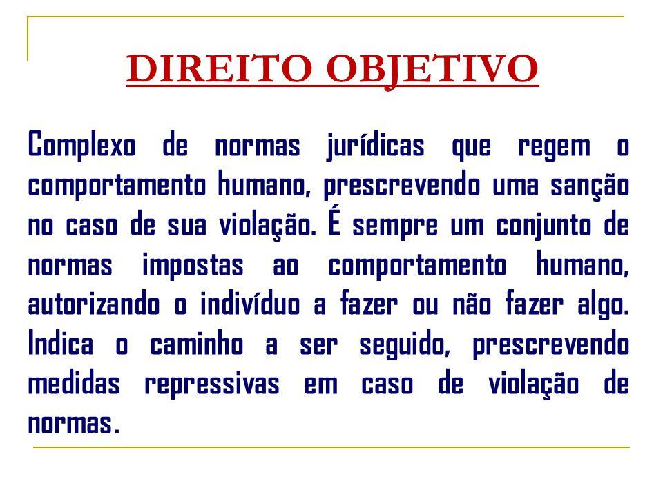 DIREITO OBJETIVO Complexo de normas jurídicas que regem o comportamento humano, prescrevendo uma sanção no caso de sua violação.