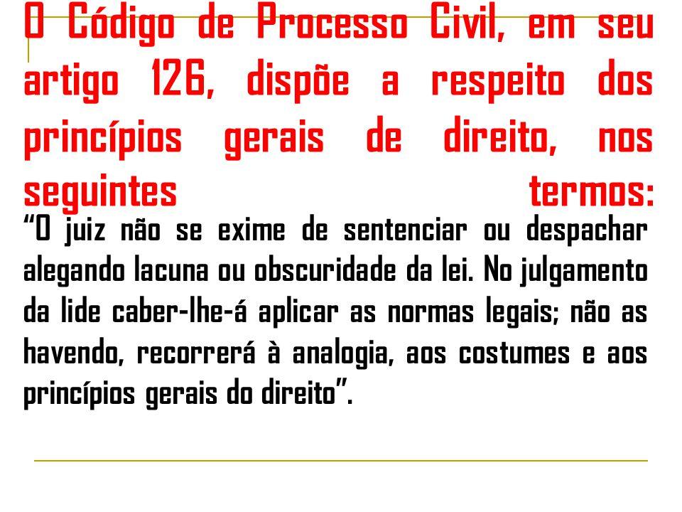O Código de Processo Civil, em seu artigo 126, dispõe a respeito dos princípios gerais de direito, nos seguintes termos: O juiz não se exime de sentenciar ou despachar alegando lacuna ou obscuridade da lei.