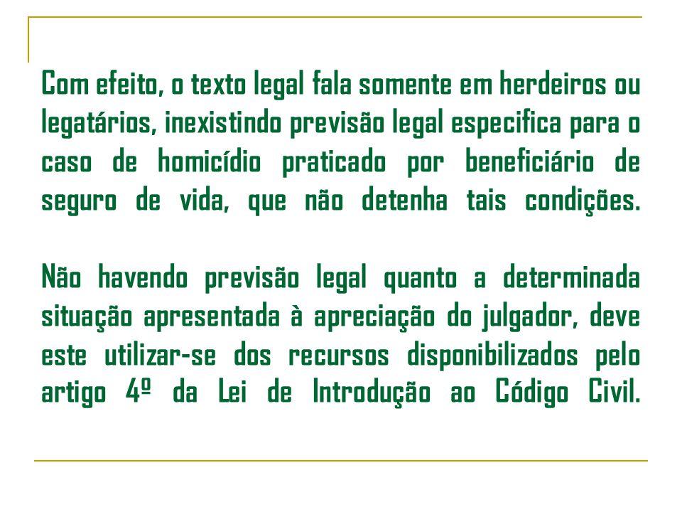 Com efeito, o texto legal fala somente em herdeiros ou legatários, inexistindo previsão legal especifica para o caso de homicídio praticado por beneficiário de seguro de vida, que não detenha tais condições.